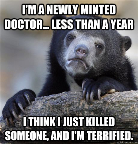 I'm a newly minted doctor... less than a year I think I just killed someone, and I'm terrified. - I'm a newly minted doctor... less than a year I think I just killed someone, and I'm terrified.  Confession Bear