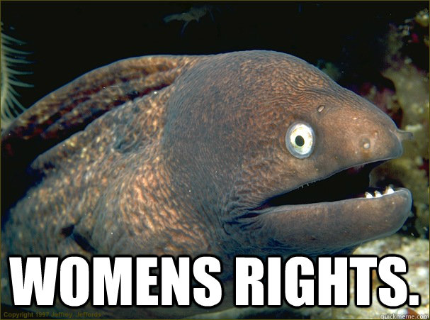 Womens rights. -  Womens rights.  Bad Joke Eel