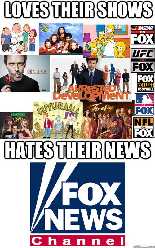 Loves their shows hates their news - Loves their shows hates their news  GoodBad Guy Fox