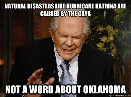 Natural disasters like Hurricane Katrina are caused by the gays Not a word about Oklahoma - Natural disasters like Hurricane Katrina are caused by the gays Not a word about Oklahoma  Pat Robertson