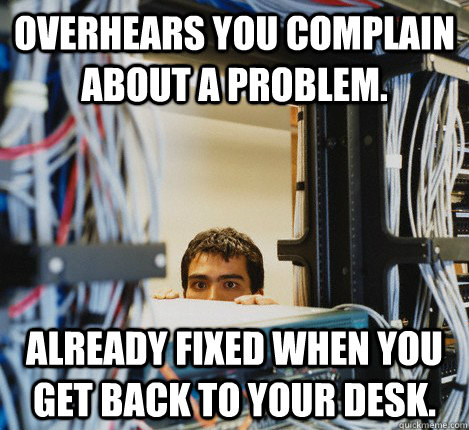 Overhears you complain about a problem. Already fixed when you get back to your desk. - Overhears you complain about a problem. Already fixed when you get back to your desk.  Misc