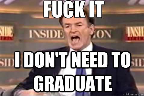 fuck it I don't need to graduate - fuck it I don't need to graduate  Fuck It Bill OReilly