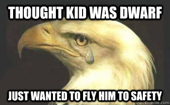 Thought kid was dwarf just wanted to fly him to safety - Thought kid was dwarf just wanted to fly him to safety  Misunderstood Eagle