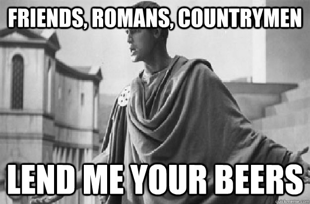 Friends, Romans, Countrymen Lend me your beers - Friends, Romans, Countrymen Lend me your beers  Friends Romans Countrymen
