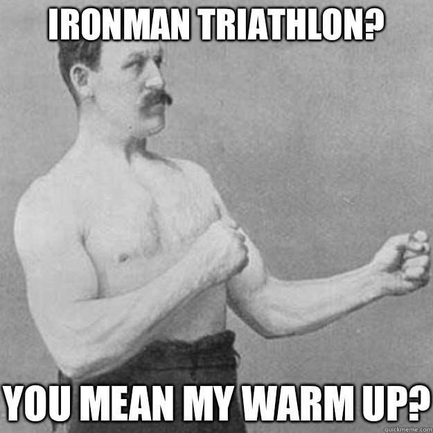 a334e03ab70c643e16330bff26fc1498a70ebe804efe9e29aecbdaa88808a54e ironman triathlon? you mean my warm up? overly manly man quickmeme
