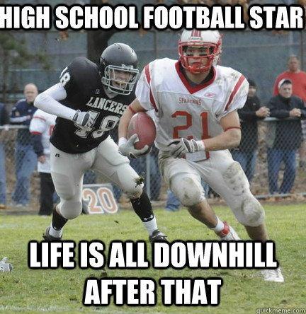 high school football star  life is all downhill after that  - high school football star  life is all downhill after that   high school football star