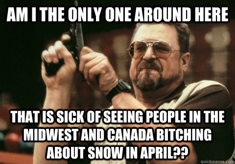 Am I the only one around here that is sick of seeing people in the midwest and Canada bitching about snow in april?? - Am I the only one around here that is sick of seeing people in the midwest and Canada bitching about snow in april??  Am I the only one