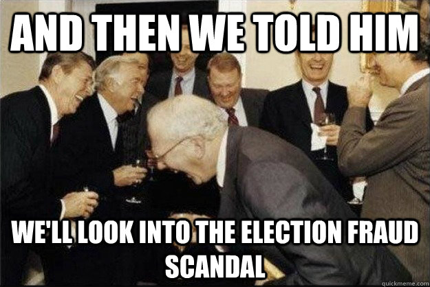 And then we told him we'll look into the election fraud scandal - And then we told him we'll look into the election fraud scandal  Rich Old Men