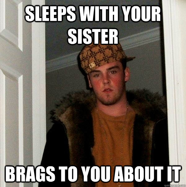 Sleeps with your sister Brags to you about it - Sleeps with your sister Brags to you about it  Scumbag Steve