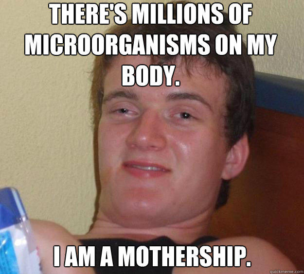 There's millions of microorganisms on my body. I am a mothership. - There's millions of microorganisms on my body. I am a mothership.  10 Guy