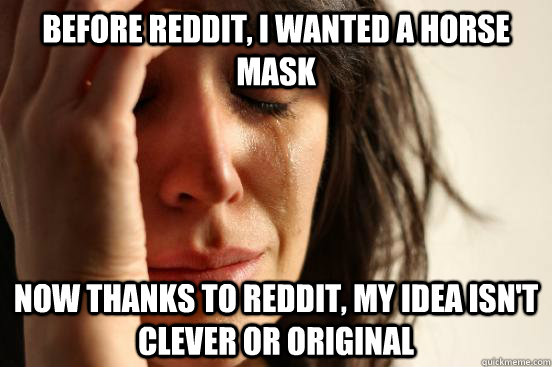 Before reddit, i wanted a horse mask now thanks to reddit, my idea isn't clever or original - Before reddit, i wanted a horse mask now thanks to reddit, my idea isn't clever or original  First World Problems