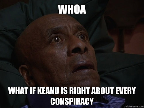 Whoa What if Keanu is right about every conspiracy - Whoa What if Keanu is right about every conspiracy  Bedtime Realizations