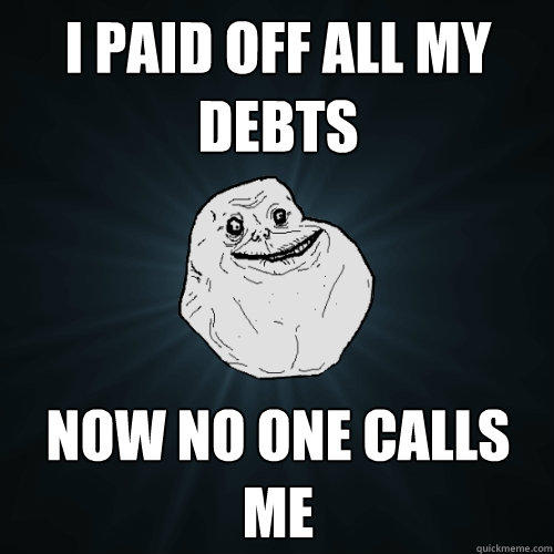 I paid off all my debts Now no one calls me  Forever Alone