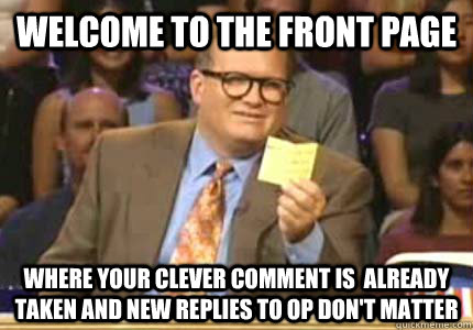 welcome to the front page where your clever comment is  already taken and new replies to op don't matter - welcome to the front page where your clever comment is  already taken and new replies to op don't matter  Misc