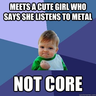 Meets a cute girl who says she listens to metal Not core - Meets a cute girl who says she listens to metal Not core  Success Kid
