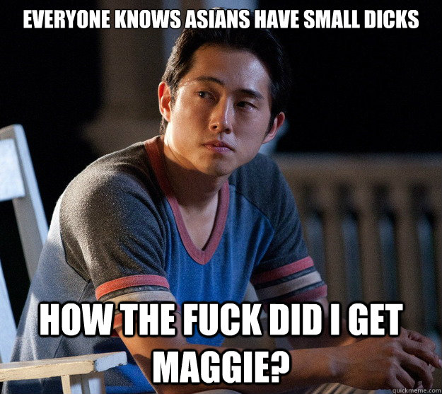 everyone knows Asians have small dicks how the fuck did i get maggie?  Glenn Walking Dead