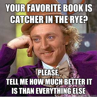 Your favorite book is Catcher in the Rye? Please,  tell me how much better it is than everything else