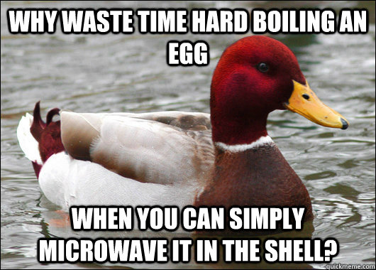 Why waste time hard boiling an egg When you can simply microwave it in the shell? - Why waste time hard boiling an egg When you can simply microwave it in the shell?  Malicious Advice Mallard