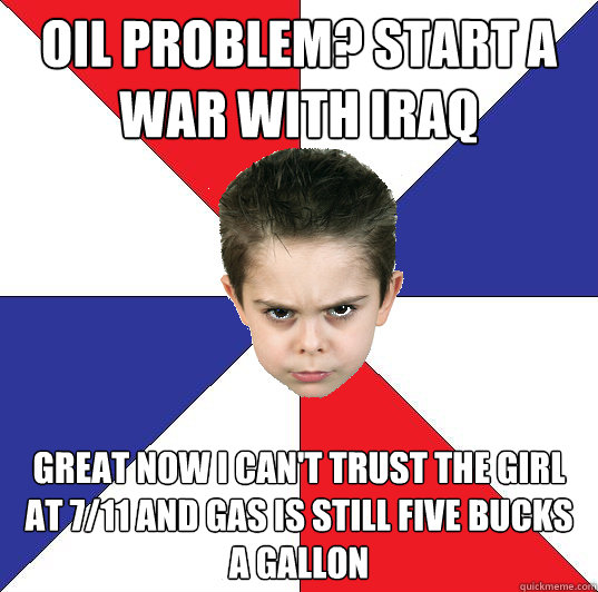 oil problem? Start a war with iraq great now i can't trust the girl at 7/11 and gas is still five bucks a gallon