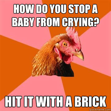 How do you stop a baby from crying? Hit it with a brick - How do you stop a baby from crying? Hit it with a brick  Anti-Joke Chicken