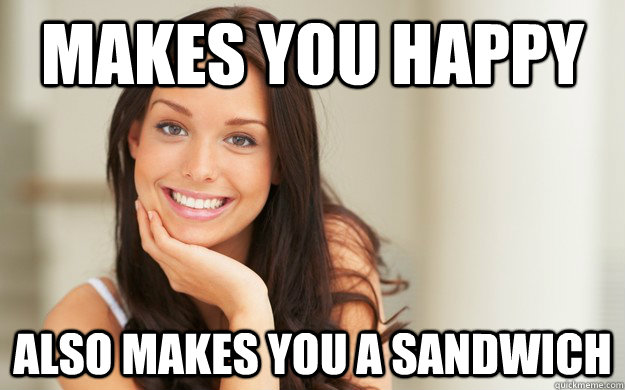 makes you happy Also makes you a sandwich - makes you happy Also makes you a sandwich  Good Girl Gina