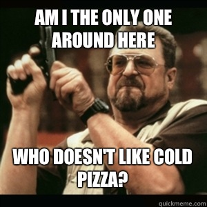 Am i the only one around here Who doesn't like cold pizza? - Am i the only one around here Who doesn't like cold pizza?  Misc