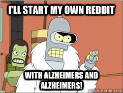 I'll start my own reddit With alzheimers and alzheimers!
