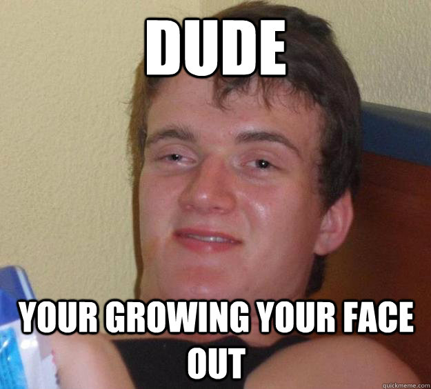 Dude Your growing your face out - Dude Your growing your face out  10 Guy