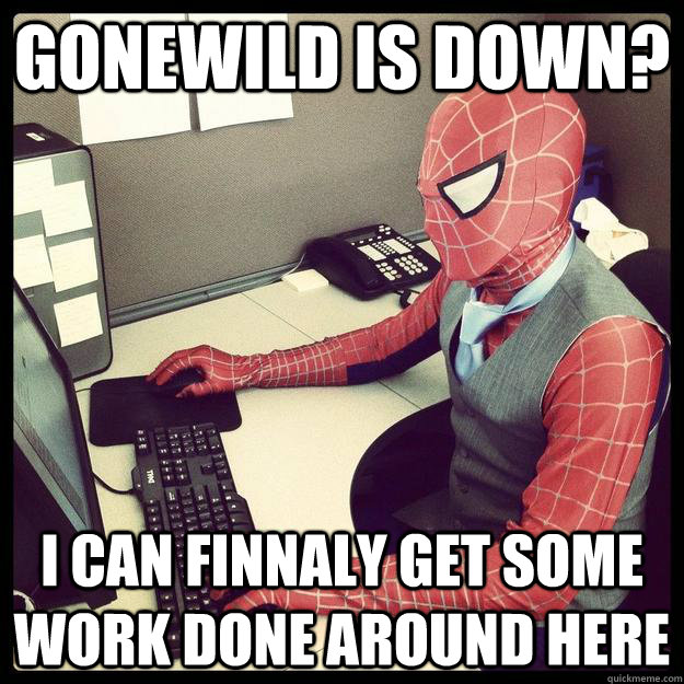 Gonewild is down? I can finnaly get some work done around here  Business Spiderman