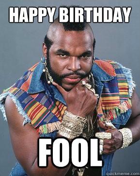 Happy birthday fool  Mr T