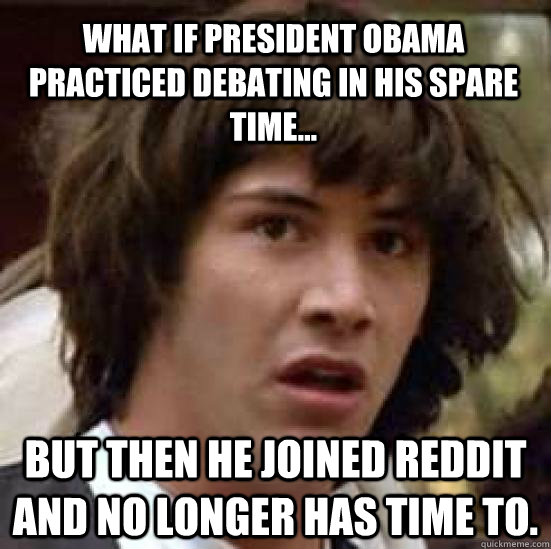 What if President Obama practiced debating in his spare time... But then he joined Reddit and no longer has time to. - What if President Obama practiced debating in his spare time... But then he joined Reddit and no longer has time to.  conspiracy keanu