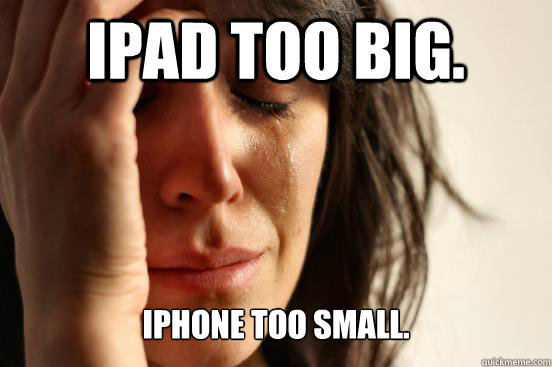 ipad too big. iphone too small. - ipad too big. iphone too small.  First World Problems