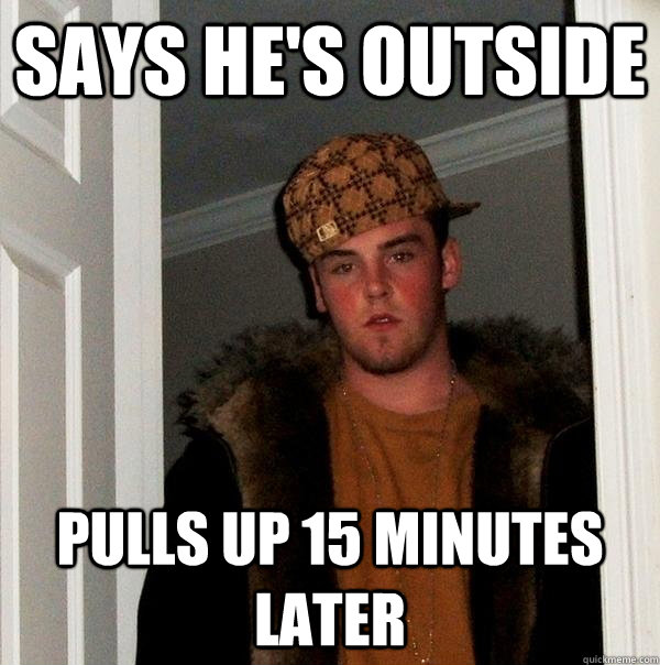 says he's outside pulls up 15 minutes later - says he's outside pulls up 15 minutes later  Scumbag Steve