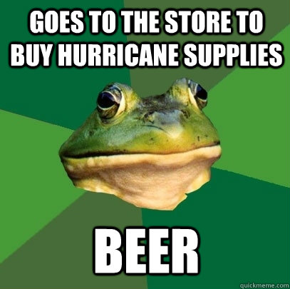 Goes to the store to buy hurricane supplies Beer - Goes to the store to buy hurricane supplies Beer  Foul Bachelor Frog