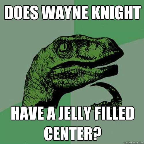 Does Wayne Knight have a jelly filled center? - Does Wayne Knight have a jelly filled center?  Philosoraptor