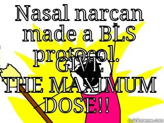 Le nasal narcan protocol  - NASAL NARCAN A BLS PROTOCOL.  GIVE THE MAXIMUM DOSE!!  All The Things