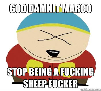 God Damnit Marco Stop being a fucking sheep fucker