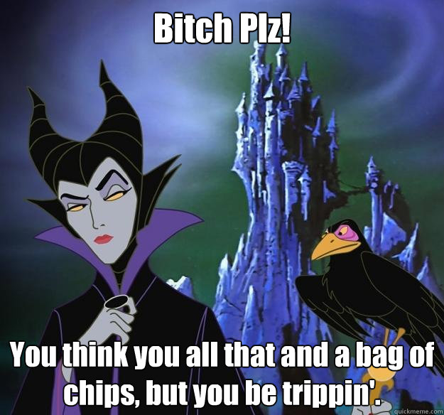 Bitch Plz! You think you all that and a bag of chips, but you be trippin'.