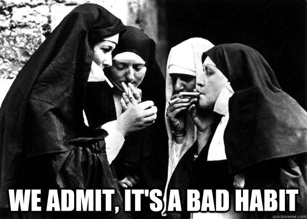 we ADMIT, IT'S A BAD HABIT  bad habit nun