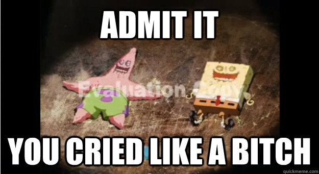 ADMIT IT YOU CRIED LIKE A BITCH  Sad Spongebob