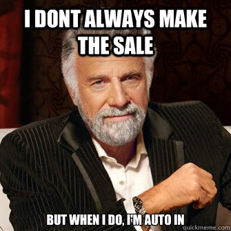 I dont always make the sale but when I do, I'm Auto IN