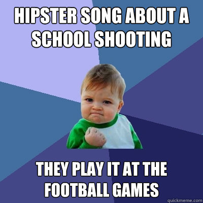 Hipster song about a school shooting They play it at the football games - Hipster song about a school shooting They play it at the football games  Success Kid