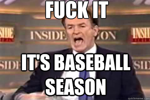 fuck it It's baseball season - fuck it It's baseball season  Fuck It Bill OReilly