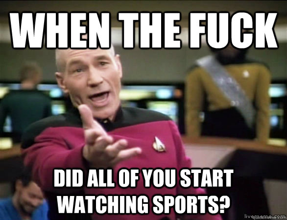when the fuck did all of you start watching sports? - when the fuck did all of you start watching sports?  Annoyed Picard HD