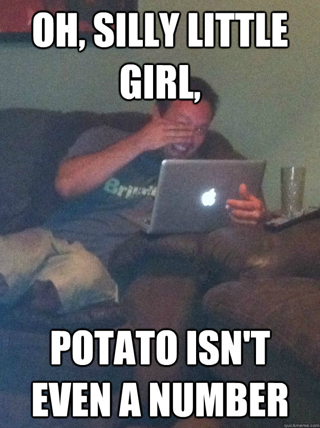 Oh, silly little girl, potato isn't even a number