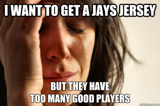 I want to get a jays jersey But they have  too many good players - I want to get a jays jersey But they have  too many good players  First World Problems