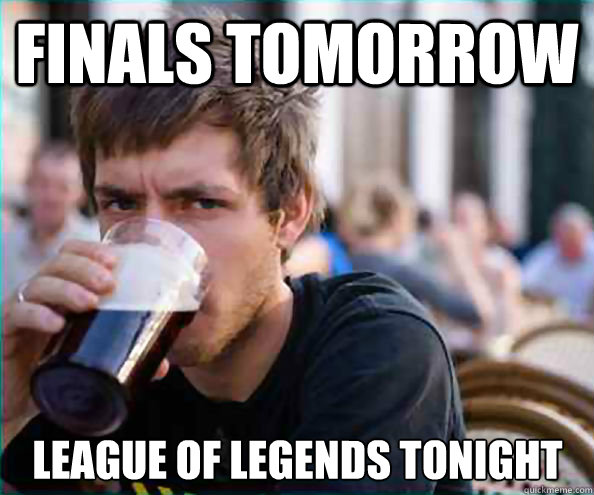 Finals tomorrow League of legends tonight - Finals tomorrow League of legends tonight  Lazy College Senior