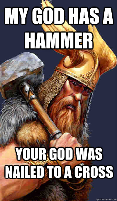 Your god was nailed to a cross My god has a hammer  Thor