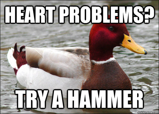 Heart problems? Try a hammer - Heart problems? Try a hammer  Malicious Advice Mallard