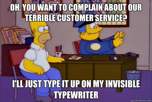 oh, you want to complain about our terrible customer service? i'll just type it up on my invisible typewriter  Chief Wiggum Invisible Typewriter